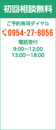 初回相談無料 ご予約専用ダイヤル 0954-27-8056 電話受付 9:00〜12:00 13:00〜18:00