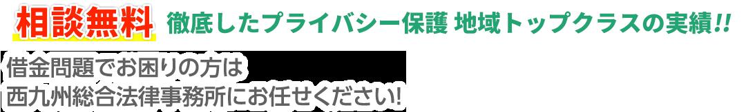 相談無料 徹底したプライバシー保護 地域トップクラスの実績!! 借金問題でお困りの方は西九州総合法律事務所にお任せください!